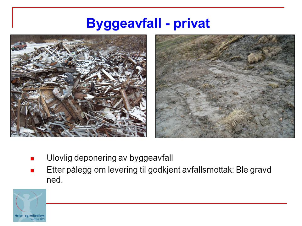 Ulovlig deponering av byggeavfall Etter pålegg om levering til godkjent avfallsmottak: Ble gravd ned. Byggeavfall - privat