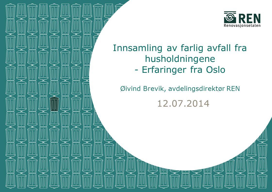 12.07.2014 Innsamling av farlig avfall fra husholdningene - Erfaringer fra Oslo Øivind Brevik, avdelingsdirektør REN