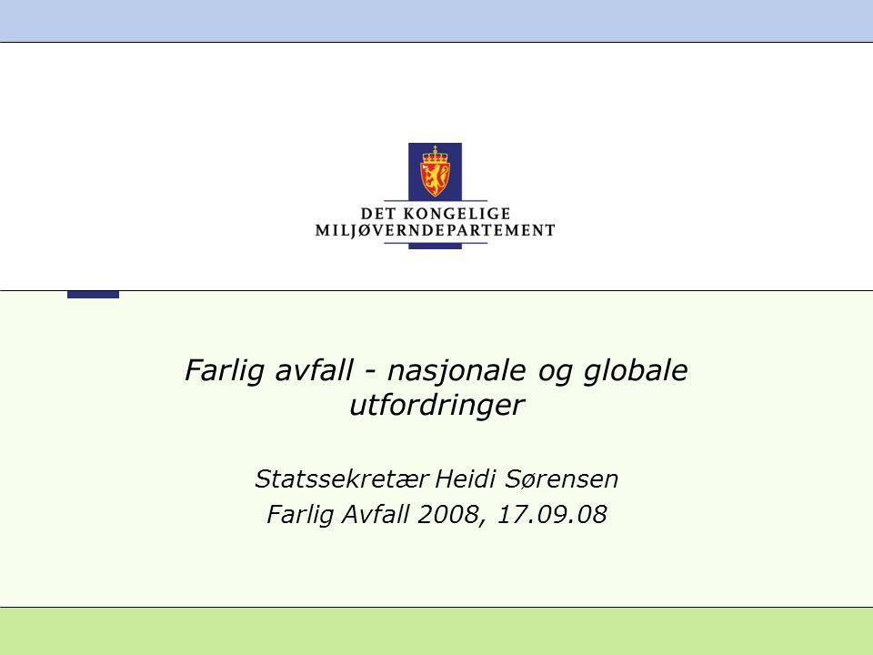 Farlig avfall - nasjonale og globale utfordringer Statssekretær Heidi Sørensen Farlig Avfall 2008, 17.09.08