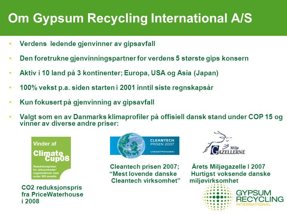 Om Gypsum Recycling International A/S Verdens ledende gjenvinner av gipsavfall Den foretrukne gjenvinningspartner for verdens 5 største gips konsern Aktiv i 10 land på 3 kontinenter; Europa, USA og Asia (Japan) 100% vekst p.a.