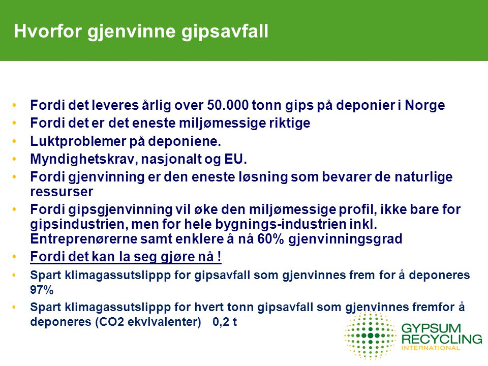 Hvorfor gjenvinne gipsavfall Fordi det leveres årlig over 50.000 tonn gips på deponier i Norge Fordi det er det eneste miljømessige riktige Luktproblemer på deponiene.