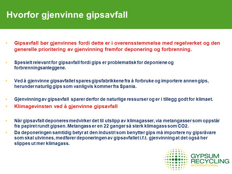 Hvorfor gjenvinne gipsavfall Lovverk for deponering av gipsavfall EU's avfallslovgivning og den norske deponiforskriften (vedlegg 1, artikkel 2.2.1) stiller krav om at gipsavfall Bare kan deponeres på anlegg for ordinært avfall, d.v.s.