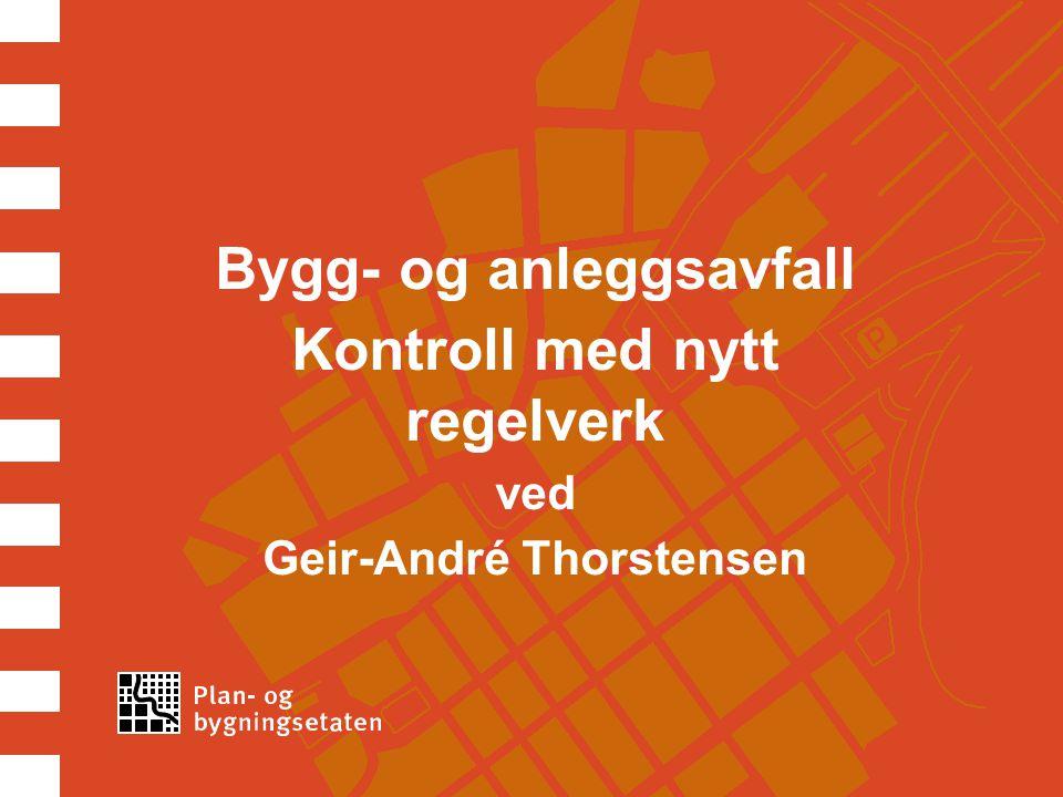 Bygg- og anleggsavfall Kontroll med nytt regelverk ved Geir-André Thorstensen