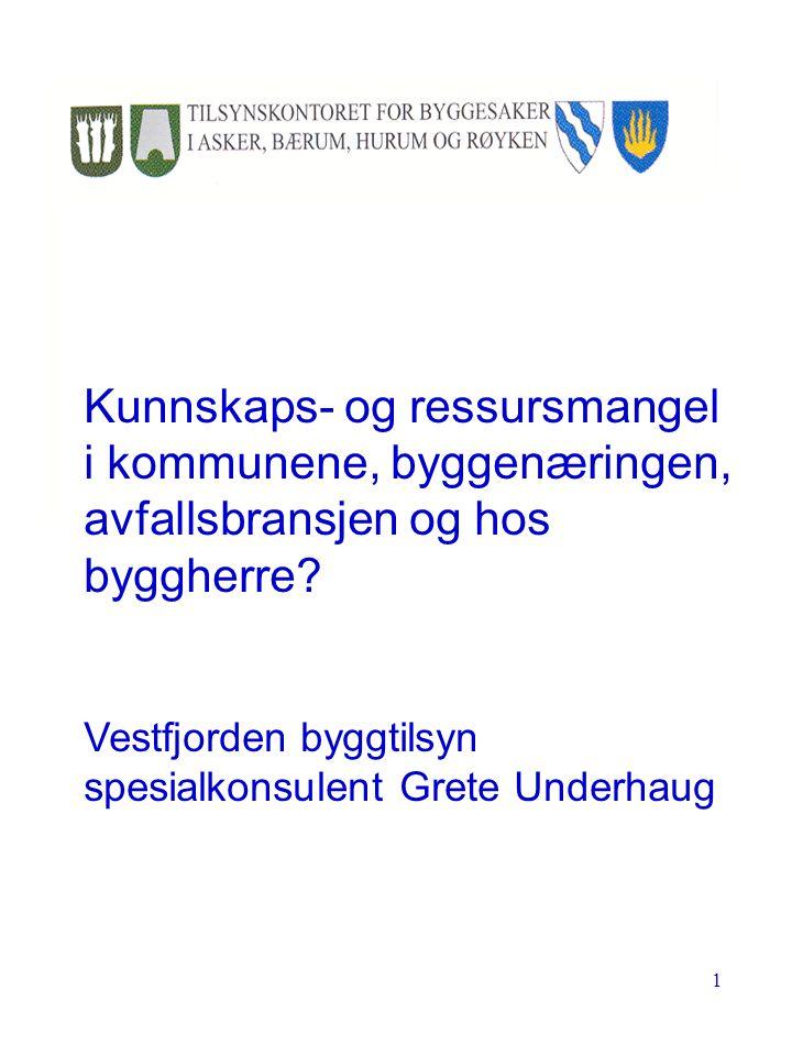 1 Kunnskaps- og ressursmangel i kommunene, byggenæringen, avfallsbransjen og hos byggherre? Vestfjorden byggtilsyn spesialkonsulent Grete Underhaug