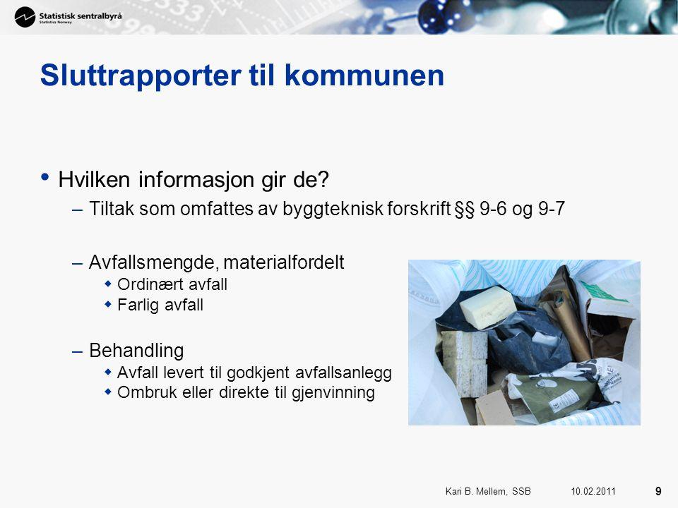 10.02.2011Kari B. Mellem, SSB 9 Sluttrapporter til kommunen Hvilken informasjon gir de.