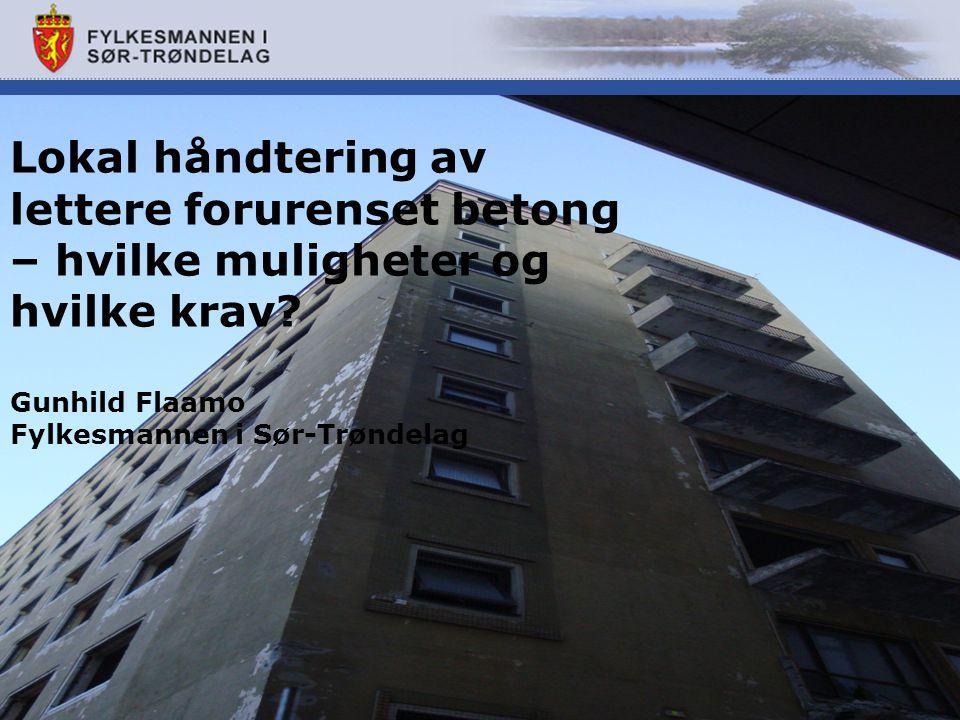 Lokal håndtering av lettere forurenset betong – hvilke muligheter og hvilke krav? Gunhild Flaamo Fylkesmannen i Sør-Trøndelag