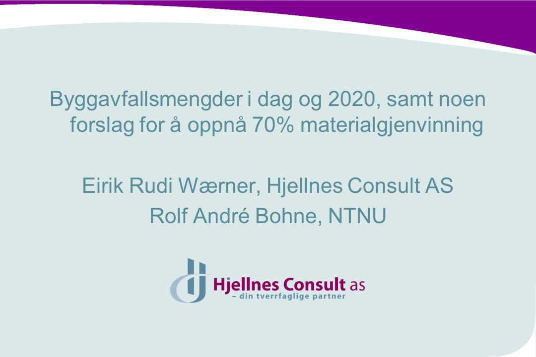Byggavfallsmengder i dag og 2020, samt noen forslag for å oppnå 70% materialgjenvinning Eirik Rudi Wærner, Hjellnes Consult AS Rolf André Bohne, NTNU