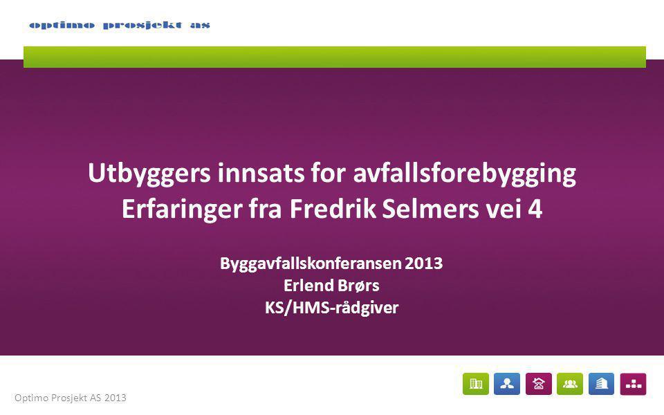 Optimo Prosjekt AS 2013 Utbyggers innsats for avfallsforebygging Erfaringer fra Fredrik Selmers vei 4 Byggavfallskonferansen 2013 Erlend Brørs KS/HMS-