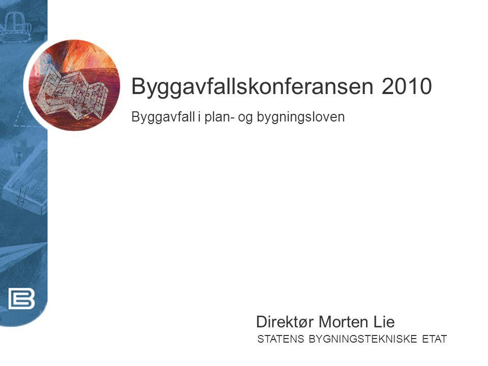 STATENS BYGNINGSTEKNISKE ETAT Byggavfallskonferansen 2010 Byggavfall i plan- og bygningsloven Direktør Morten Lie