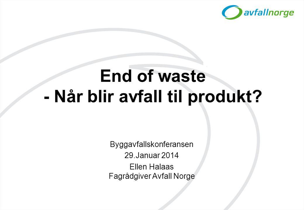 End of waste - Når blir avfall til produkt? Byggavfallskonferansen 29.Januar 2014 Ellen Halaas Fagrådgiver Avfall Norge