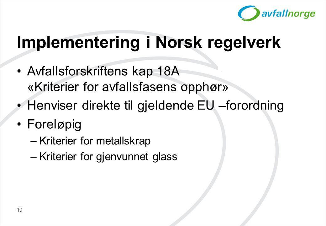 Implementering i Norsk regelverk Avfallsforskriftens kap 18A «Kriterier for avfallsfasens opphør» Henviser direkte til gjeldende EU –forordning Foreløpig –Kriterier for metallskrap –Kriterier for gjenvunnet glass 10