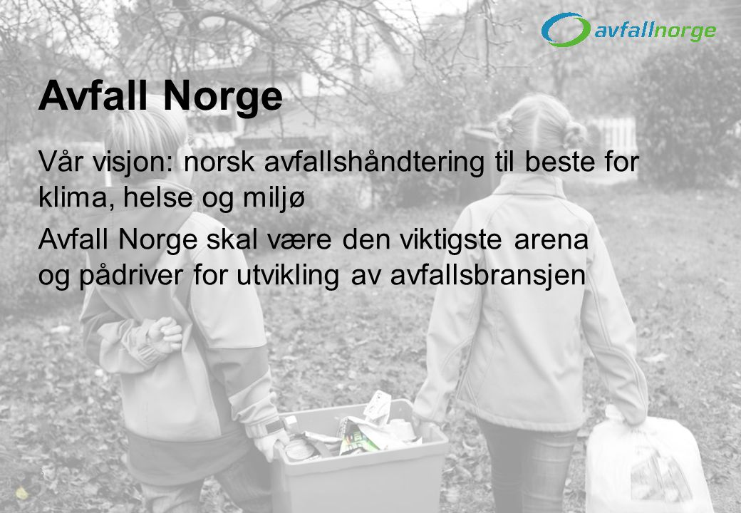 2 Vår visjon: norsk avfallshåndtering til beste for klima, helse og miljø Avfall Norge skal være den viktigste arena og pådriver for utvikling av avfa