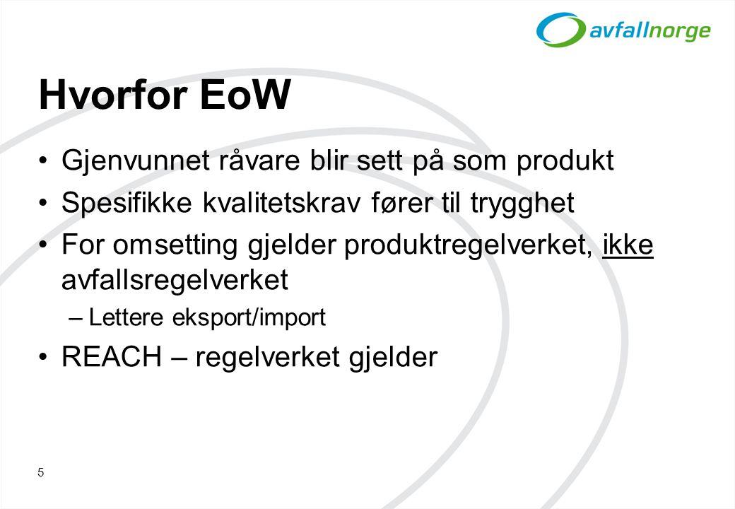 Hvorfor EoW Gjenvunnet råvare blir sett på som produkt Spesifikke kvalitetskrav fører til trygghet For omsetting gjelder produktregelverket, ikke avfallsregelverket –Lettere eksport/import REACH – regelverket gjelder 5
