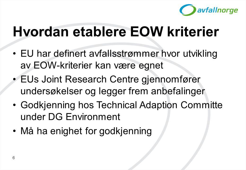 Hvordan etablere EOW kriterier EU har definert avfallsstrømmer hvor utvikling av EOW-kriterier kan være egnet EUs Joint Research Centre gjennomfører undersøkelser og legger frem anbefalinger Godkjenning hos Technical Adaption Committe under DG Environment Må ha enighet for godkjenning 6