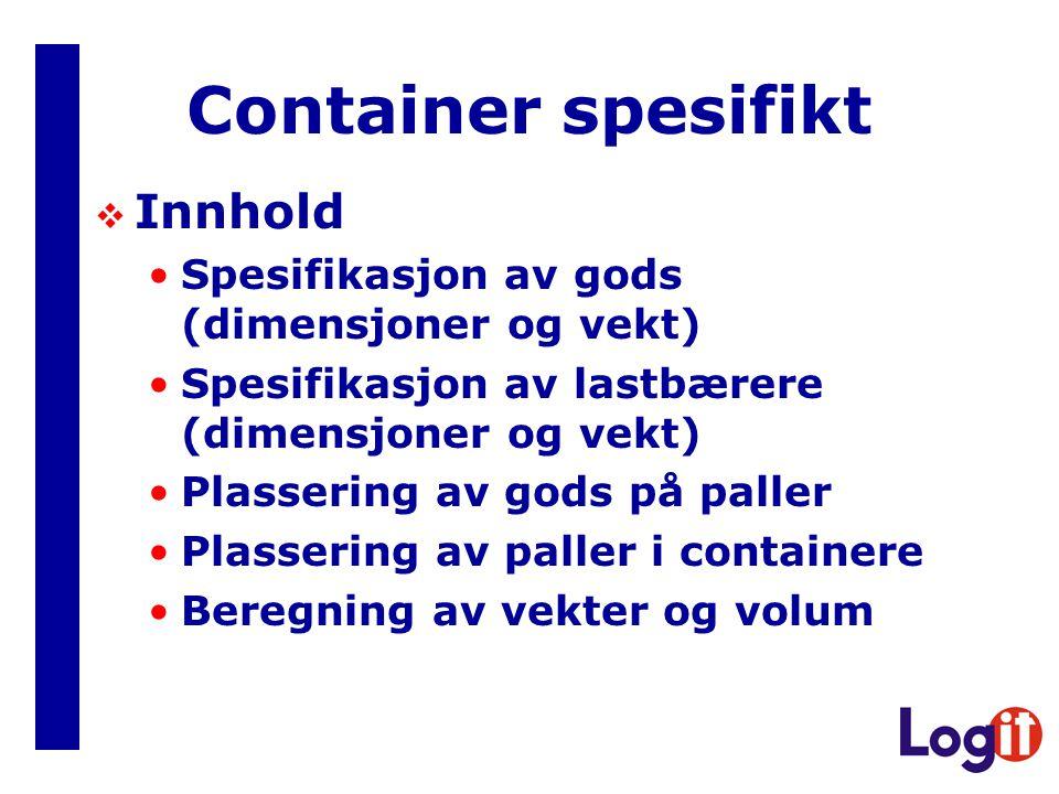 Container spesifikt  Innhold Spesifikasjon av gods (dimensjoner og vekt) Spesifikasjon av lastbærere (dimensjoner og vekt) Plassering av gods på paller Plassering av paller i containere Beregning av vekter og volum