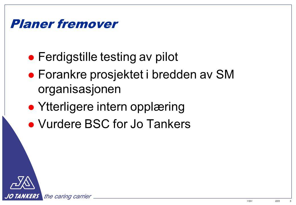 2003MSM8 Planer fremover Ferdigstille testing av pilot Forankre prosjektet i bredden av SM organisasjonen Ytterligere intern opplæring Vurdere BSC for Jo Tankers