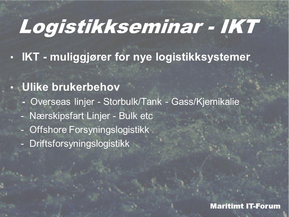 Maritimt IT-Forum Logistikkseminar - IKT IKT - muliggjører for nye logistikksystemer Ulike brukerbehov - Overseas linjer - Storbulk/Tank - Gass/Kjemikalie - Nærskipsfart Linjer - Bulk etc - Offshore Forsyningslogistikk - Driftsforsyningslogistikk