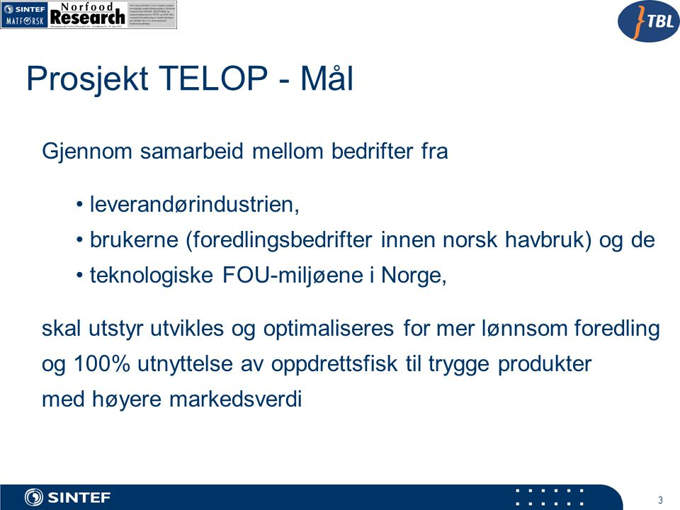3 Prosjekt TELOP - Mål Gjennom samarbeid mellom bedrifter fra leverandørindustrien, brukerne (foredlingsbedrifter innen norsk havbruk) og de teknologi