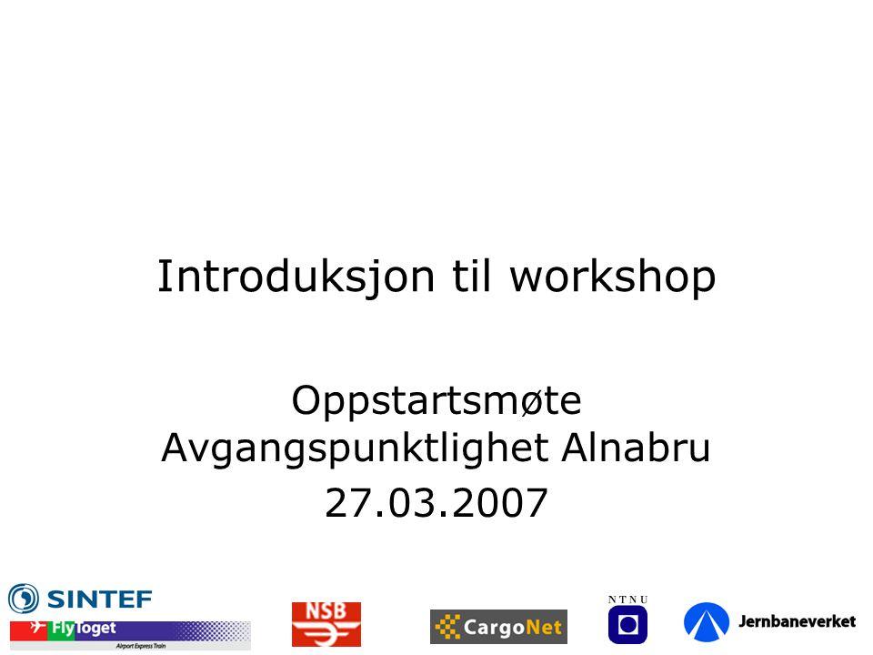 Introduksjon til workshop Oppstartsmøte Avgangspunktlighet Alnabru 27.03.2007