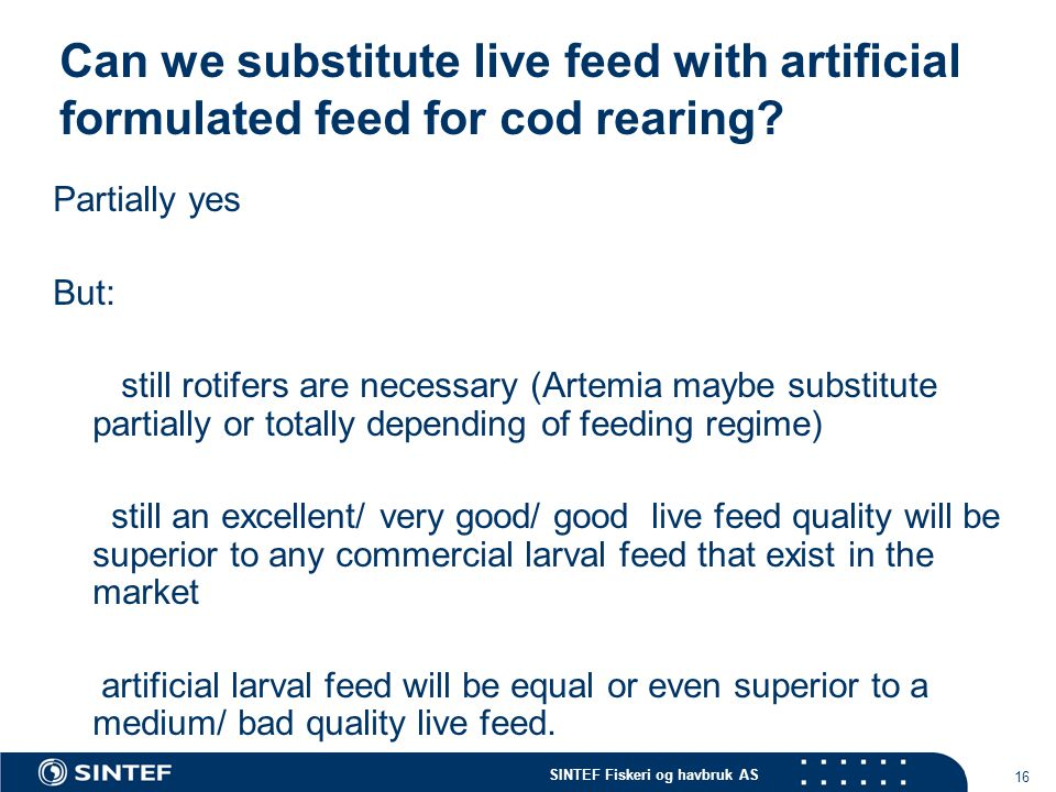 SINTEF Fiskeri og havbruk AS 16 Can we substitute live feed with artificial formulated feed for cod rearing? Partially yes But: still rotifers are nec