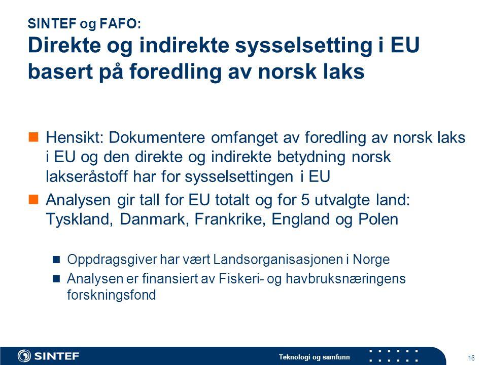 Teknologi og samfunn 16 SINTEF og FAFO: Direkte og indirekte sysselsetting i EU basert på foredling av norsk laks Hensikt: Dokumentere omfanget av for