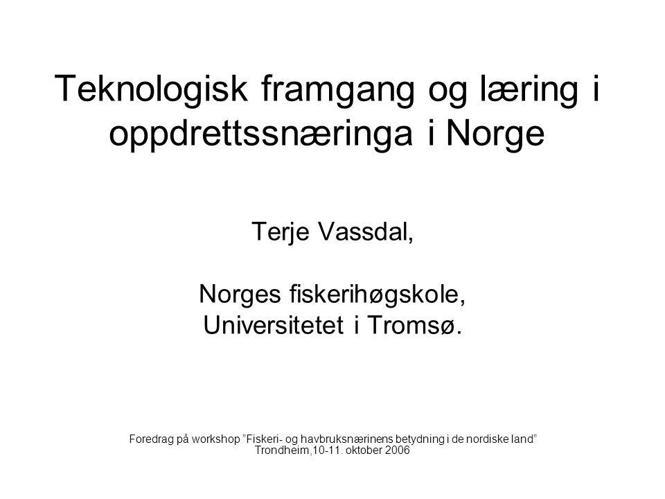 "Teknologisk framgang og læring i oppdrettssnæringa i Norge Terje Vassdal, Norges fiskerihøgskole, Universitetet i Tromsø. Foredrag på workshop ""Fisker"