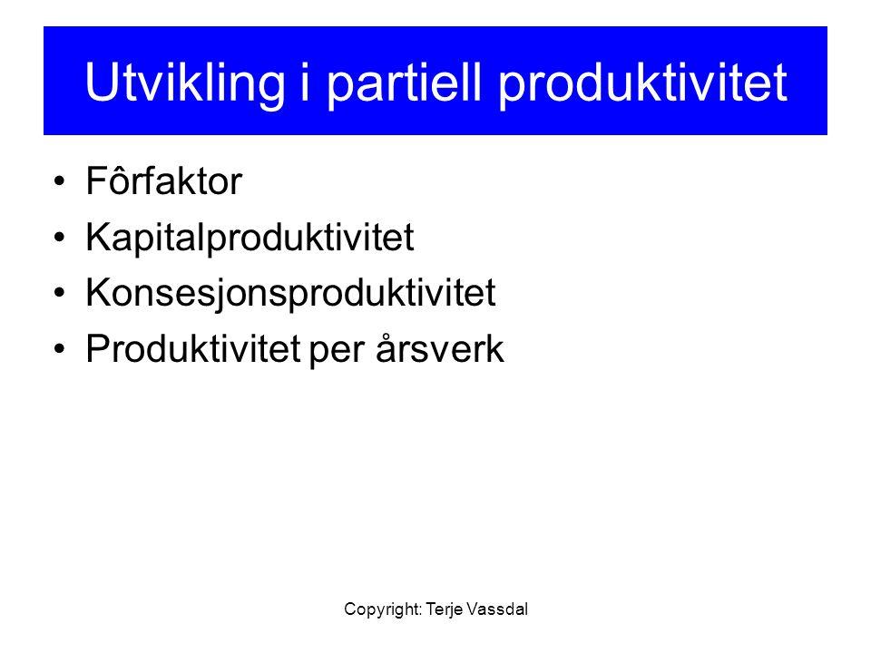 Copyright: Terje Vassdal Utvikling i partiell produktivitet Fôrfaktor Kapitalproduktivitet Konsesjonsproduktivitet Produktivitet per årsverk