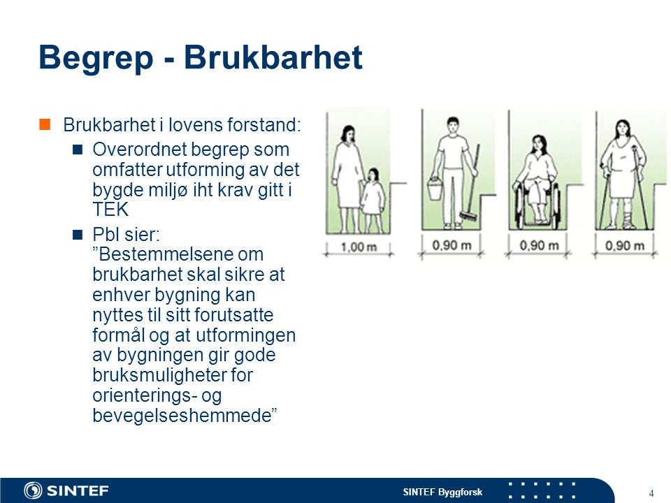 SINTEF Byggforsk 4 Begrep - Brukbarhet Brukbarhet i lovens forstand: Overordnet begrep som omfatter utforming av det bygde miljø iht krav gitt i TEK P