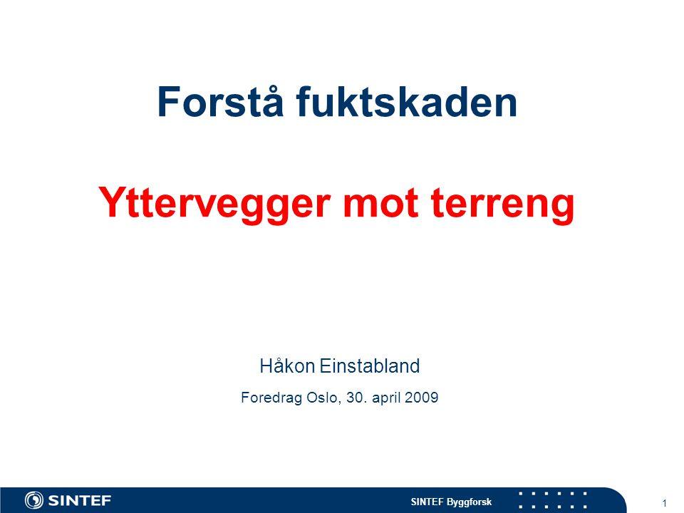 SINTEF Byggforsk 1 Forstå fuktskaden Yttervegger mot terreng Håkon Einstabland Foredrag Oslo, 30. april 2009