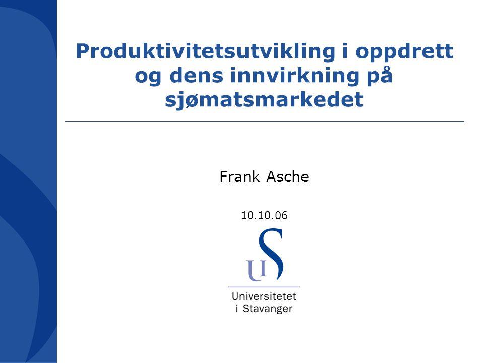 Produktivitetsutvikling i oppdrett og dens innvirkning på sjømatsmarkedet Frank Asche 10.10.06