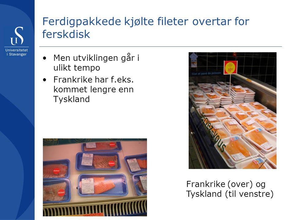 Ferdigpakkede kjølte fileter overtar for ferskdisk Men utviklingen går i ulikt tempo Frankrike har f.eks.