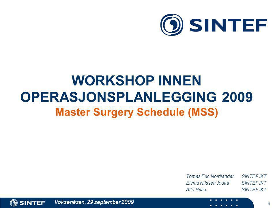 1 WORKSHOP INNEN OPERASJONSPLANLEGGING 2009 Master Surgery Schedule (MSS) Tomas Eric Nordlander SINTEF IKT Eivind Nilssen JodaaSINTEF IKT Atle Riise S