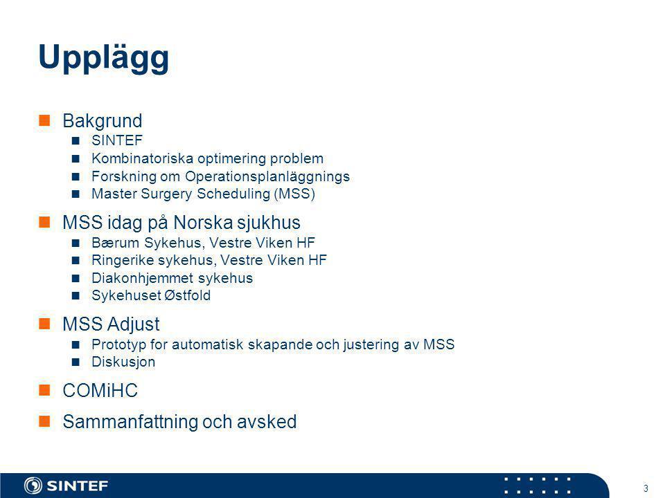 3 Upplägg Bakgrund SINTEF Kombinatoriska optimering problem Forskning om Operationsplanläggnings Master Surgery Scheduling (MSS) MSS idag på Norska sj