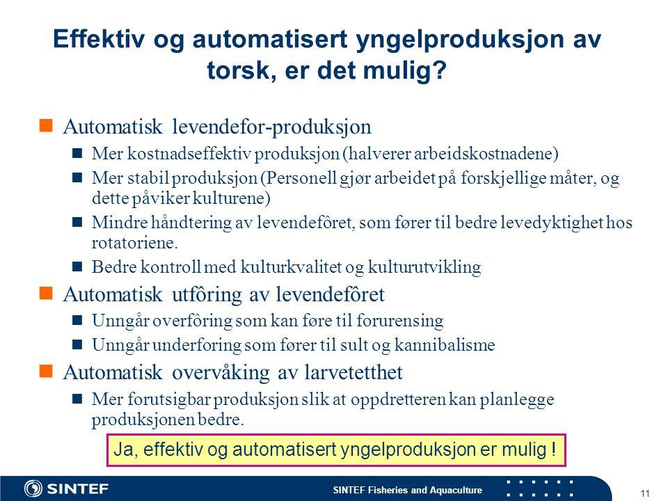 SINTEF Fisheries and Aquaculture 11 Automatisk levendefor-produksjon Mer kostnadseffektiv produksjon (halverer arbeidskostnadene) Mer stabil produksjo