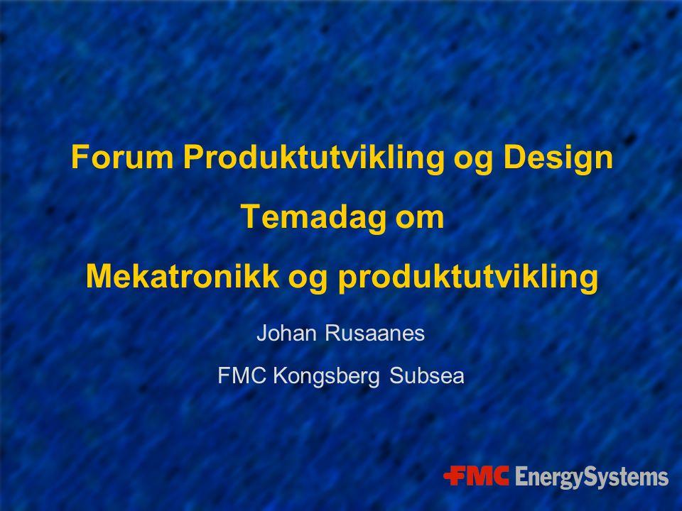 Forum Produktutvikling og Design Temadag om Mekatronikk og produktutvikling Johan Rusaanes FMC Kongsberg Subsea