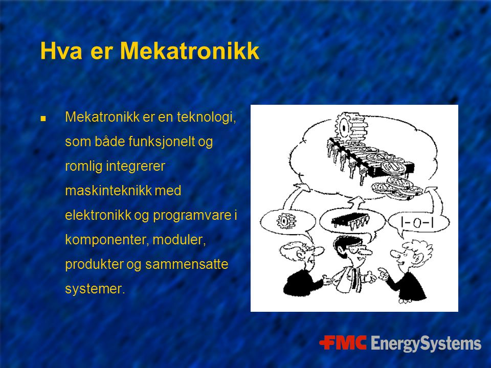 Hva er Mekatronikk n Mekatronikk er en teknologi, som både funksjonelt og romlig integrerer maskinteknikk med elektronikk og programvare i komponenter, moduler, produkter og sammensatte systemer.