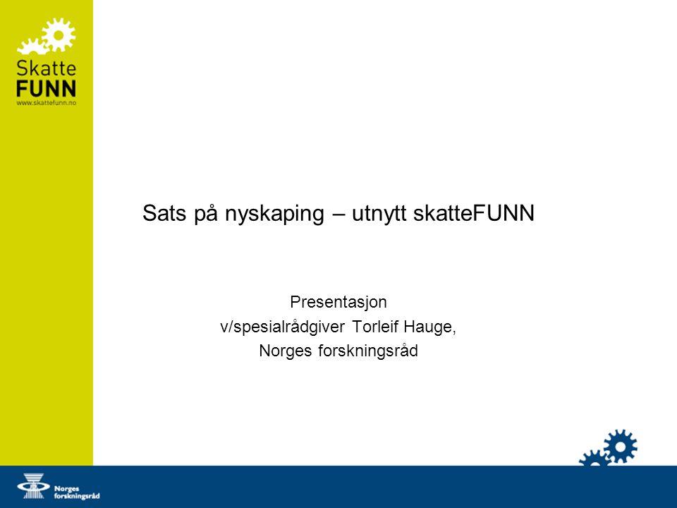 Sats på nyskaping – utnytt skatteFUNN Presentasjon v/spesialrådgiver Torleif Hauge, Norges forskningsråd