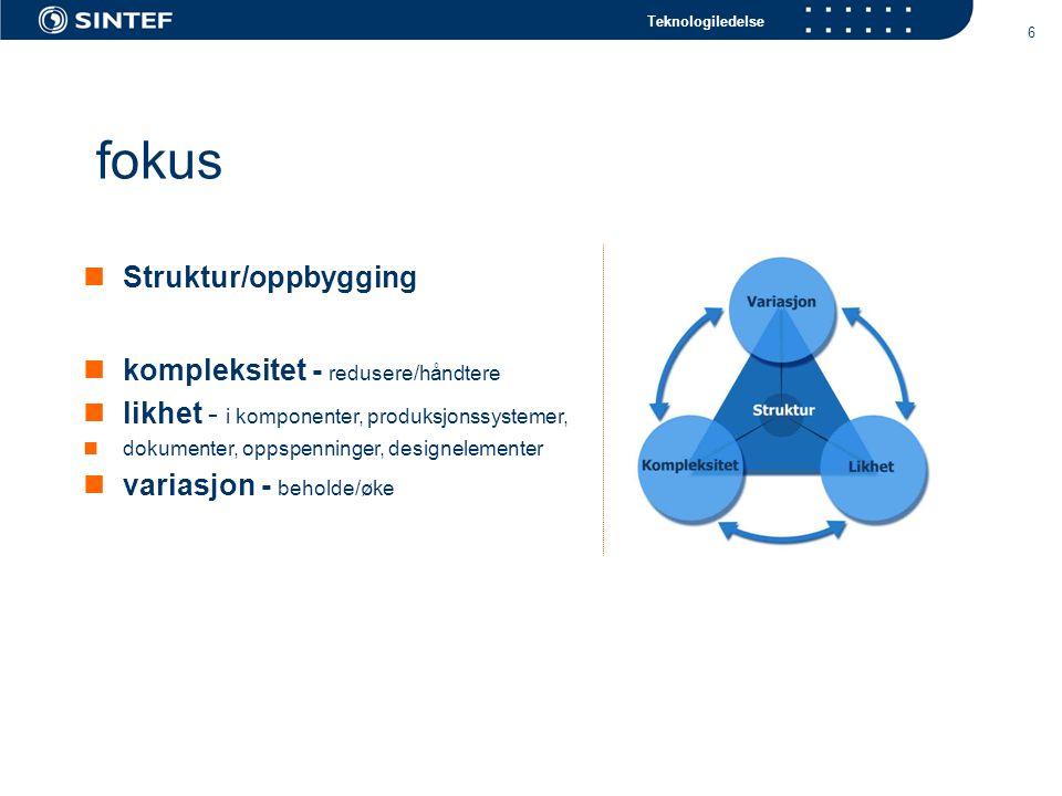 Teknologiledelse 6 fokus Struktur/oppbygging kompleksitet - redusere/håndtere likhet - i komponenter, produksjonssystemer, dokumenter, oppspenninger, designelementer variasjon - beholde/øke