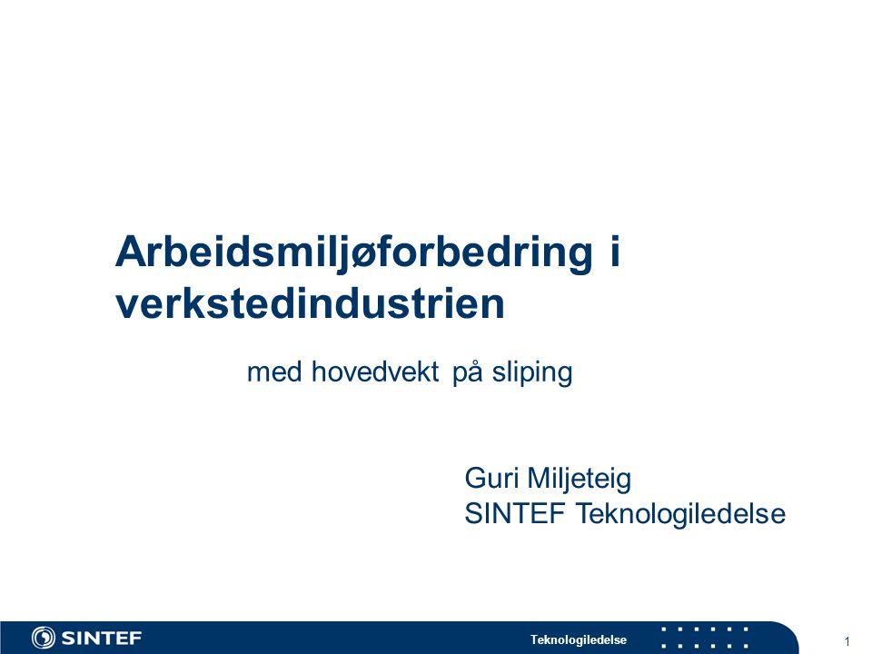 Teknologiledelse 1 Arbeidsmiljøforbedring i verkstedindustrien med hovedvekt på sliping Guri Miljeteig SINTEF Teknologiledelse