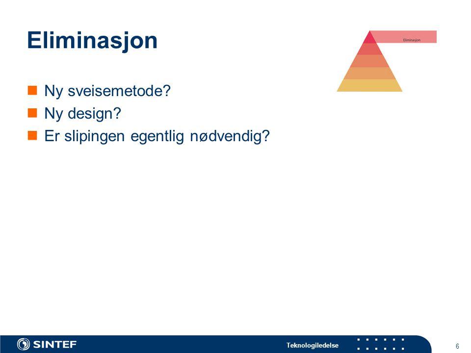 Teknologiledelse 6 Eliminasjon Ny sveisemetode? Ny design? Er slipingen egentlig nødvendig?