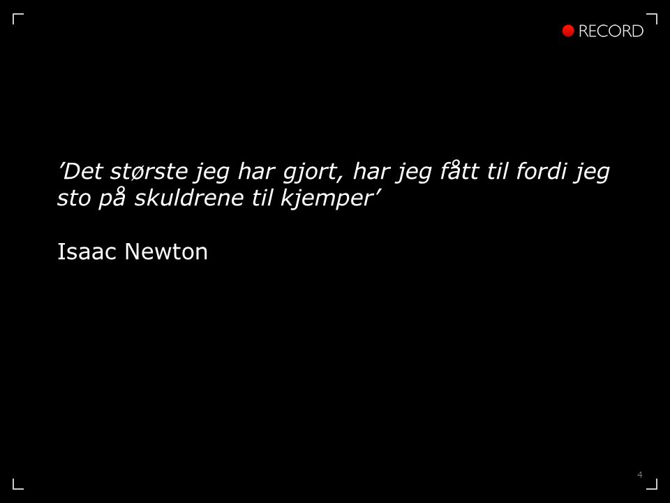 4 'Det største jeg har gjort, har jeg fått til fordi jeg sto på skuldrene til kjemper' Isaac Newton
