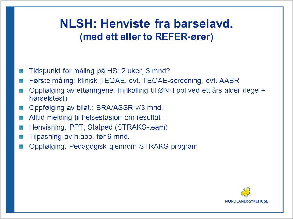 NLSH: Henviste fra barselavd. (med ett eller to REFER-ører) Tidspunkt for måling på HS: 2 uker, 3 mnd? Første måling: klinisk TEOAE, evt. TEOAE-screen