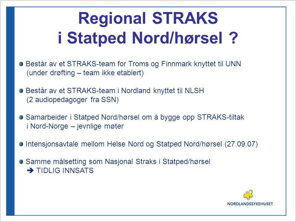Regional STRAKS i Statped Nord/hørsel ? Består av et STRAKS-team for Troms og Finnmark knyttet til UNN (under drøfting – team ikke etablert) Består av
