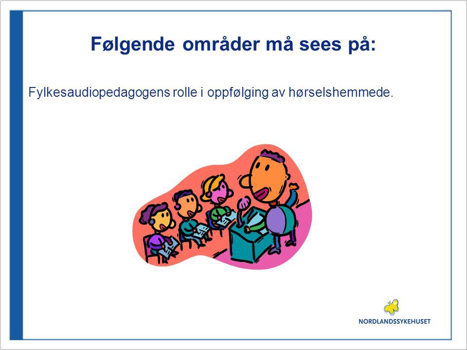 Følgende områder må sees på: Fylkesaudiopedagogens rolle i oppfølging av hørselshemmede.