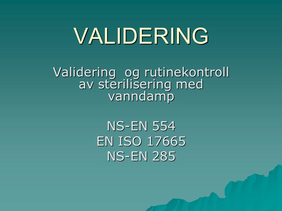 VALIDERING Validering og rutinekontroll av sterilisering med vanndamp NS-EN 554 EN ISO 17665 NS-EN 285