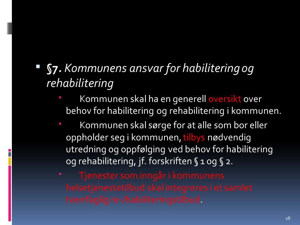  §7. Kommunens ansvar for habilitering og rehabilitering  Kommunen skal ha en generell oversikt over behov for habilitering og rehabilitering i komm