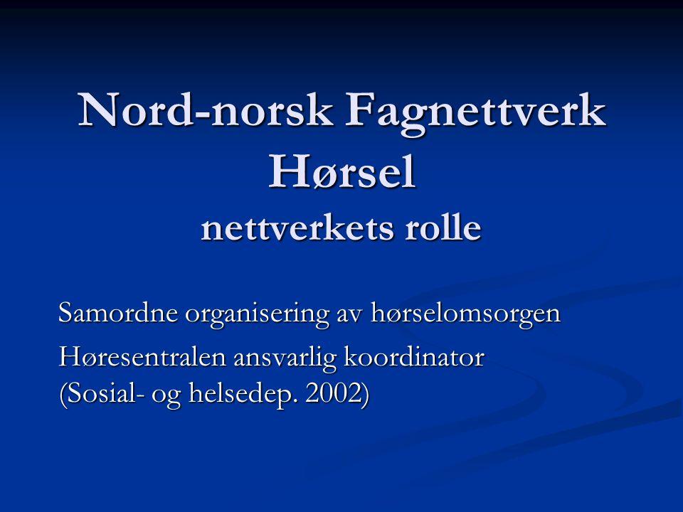 Nord-norsk Fagnettverk Hørsel nettverkets rolle Samordne organisering av hørselomsorgen Høresentralen ansvarlig koordinator (Sosial- og helsedep. 2002