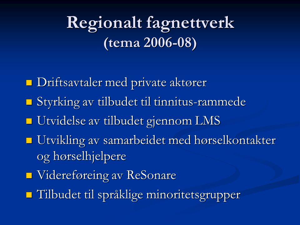 Regionalt fagnettverk (tema 2006-08) Driftsavtaler med private aktører Driftsavtaler med private aktører Styrking av tilbudet til tinnitus-rammede Styrking av tilbudet til tinnitus-rammede Utvidelse av tilbudet gjennom LMS Utvidelse av tilbudet gjennom LMS Utvikling av samarbeidet med hørselkontakter og hørselhjelpere Utvikling av samarbeidet med hørselkontakter og hørselhjelpere Videreføreing av ReSonare Videreføreing av ReSonare Tilbudet til språklige minoritetsgrupper Tilbudet til språklige minoritetsgrupper