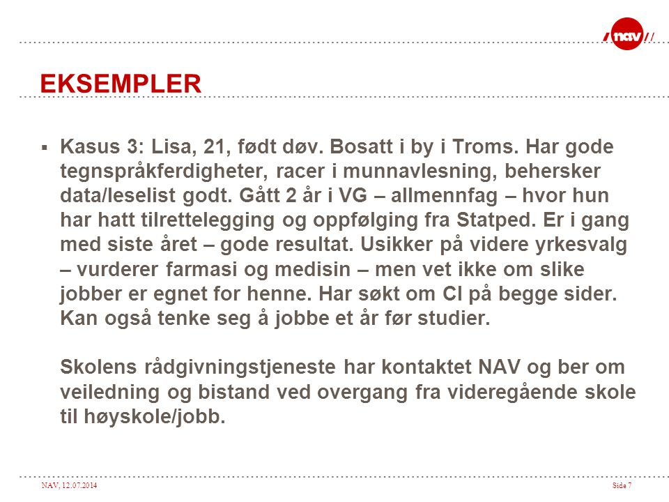 NAV, 12.07.2014Side 7 EKSEMPLER  Kasus 3: Lisa, 21, født døv. Bosatt i by i Troms. Har gode tegnspråkferdigheter, racer i munnavlesning, behersker da
