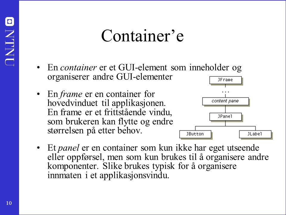 10 Container'e En container er et GUI-element som inneholder og organiserer andre GUI-elementer En frame er en container for hovedvinduet til applikasjonen.